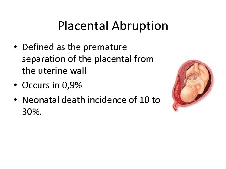 Placental Abruption • Defined as the premature separation of the placental from the uterine
