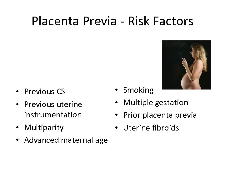 Placenta Previa - Risk Factors • Previous CS • Previous uterine instrumentation • Multiparity