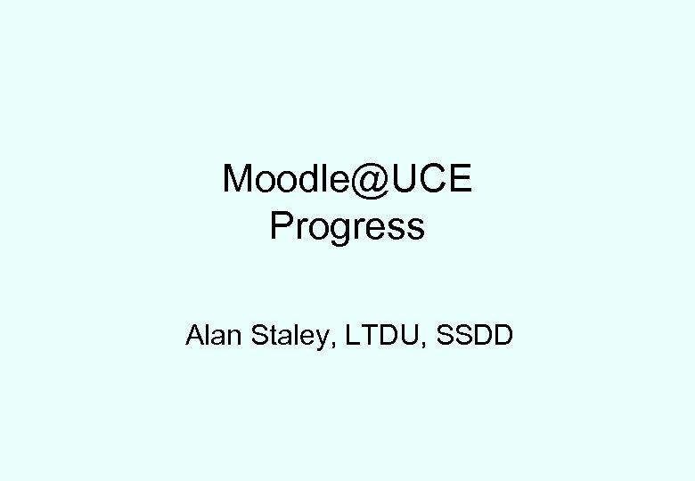 Moodle@UCE Progress Alan Staley, LTDU, SSDD