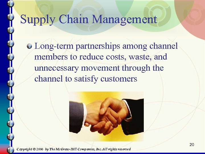Supply Chain Management Long-term partnerships among channel members to reduce costs, waste, and unnecessary