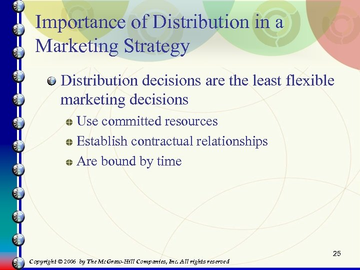 Importance of Distribution in a Marketing Strategy Distribution decisions are the least flexible marketing