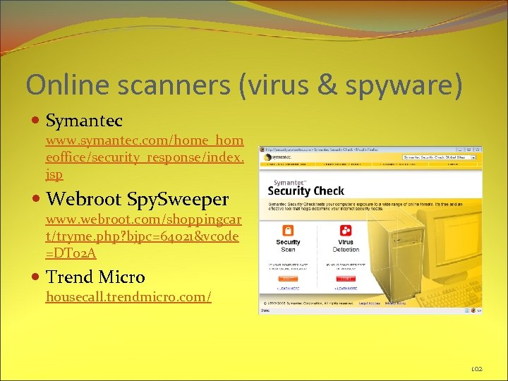 Online scanners (virus & spyware) Symantec www. symantec. com/home_hom eoffice/security_response/index. jsp Webroot Spy. Sweeper