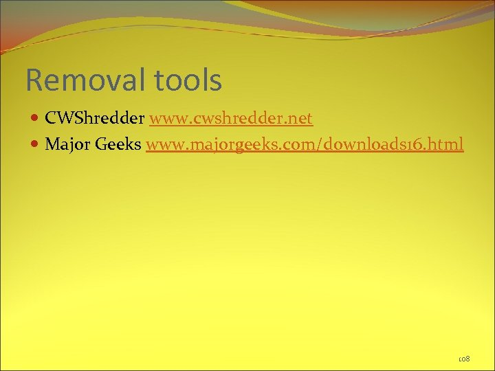 Removal tools CWShredder www. cwshredder. net Major Geeks www. majorgeeks. com/downloads 16. html 108