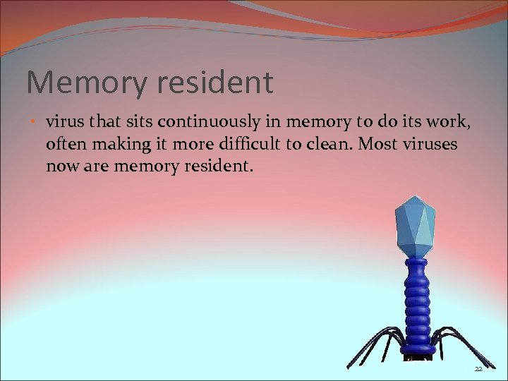Memory resident • virus that sits continuously in memory to do its work, often