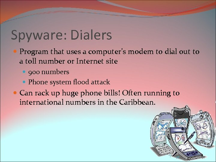 Spyware: Dialers Program that uses a computer's modem to dial out to a toll