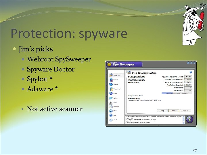 Protection: spyware Jim's picks Webroot Spy. Sweeper Spyware Doctor Spybot * Adaware * •