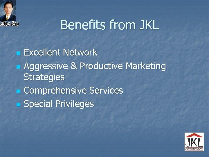 Benefits from JKL n n Excellent Network Aggressive & Productive Marketing Strategies Comprehensive Services