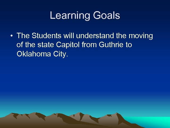 Learning Goals • The Students will understand the moving of the state Capitol from
