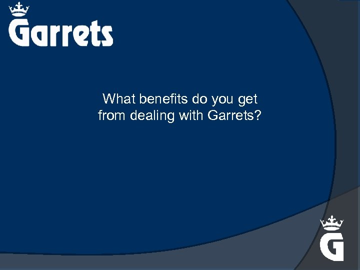 What benefits do you get from dealing with Garrets?