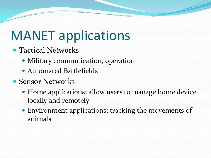 MANET applications Tactical Networks Military communication, operation Automated Battlefields Sensor Networks Home applications: allow