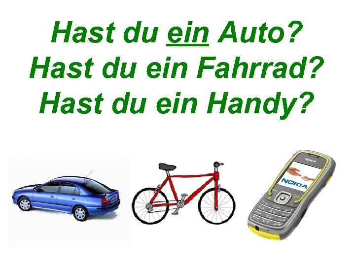Hast du ein Auto? Hast du ein Fahrrad? Hast du ein Handy?