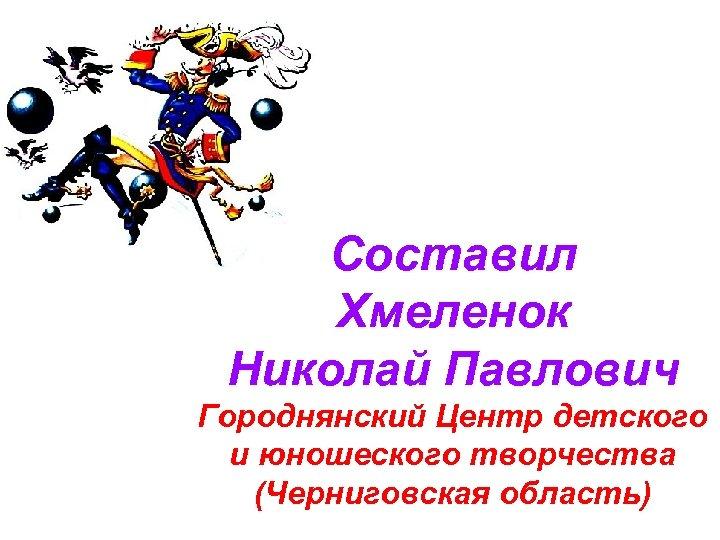 Составил Хмеленок Николай Павлович Городнянский Центр детского и юношеского творчества (Черниговская область)
