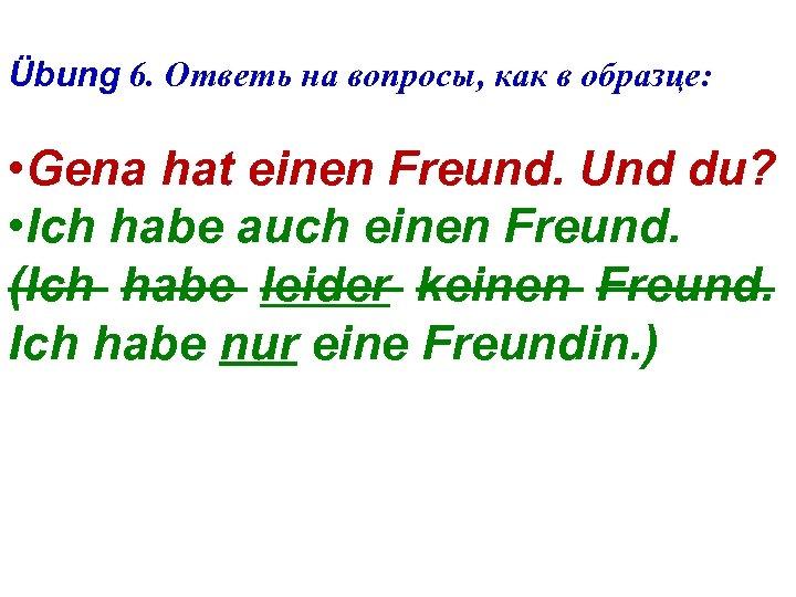 Übung 6. Ответь на вопросы, как в образце: • Gena hat einen Freund. Und