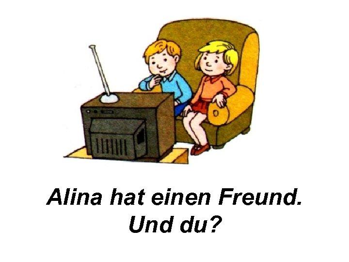 Alina hat einen Freund. Und du?