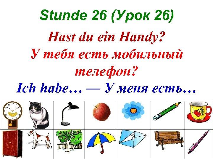 Stunde 26 (Урок 26) Hast du ein Handy? У тебя есть мобильный телефон? Ich