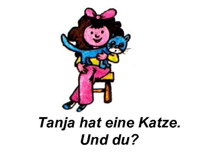 Tanja hat eine Katze. Und du?