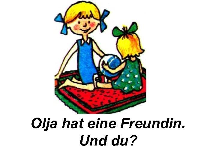 Olja hat eine Freundin. Und du?