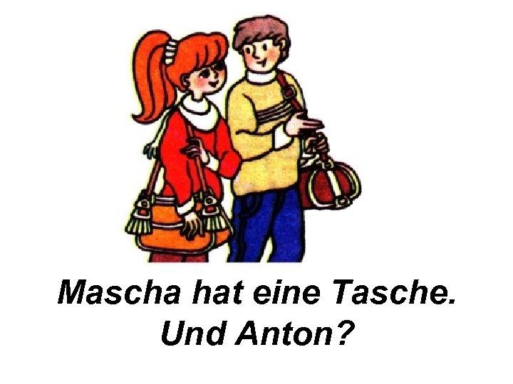 Mascha hat eine Tasche. Und Anton?