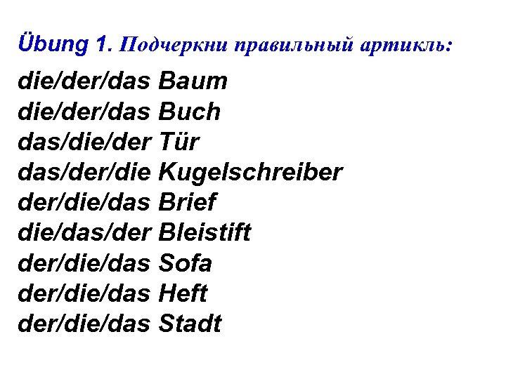 Übung 1. Подчеркни правильный артикль: die/der/das Baum die/der/das Buch das/die/der Tür das/der/die Kugelschreiber der/die/das