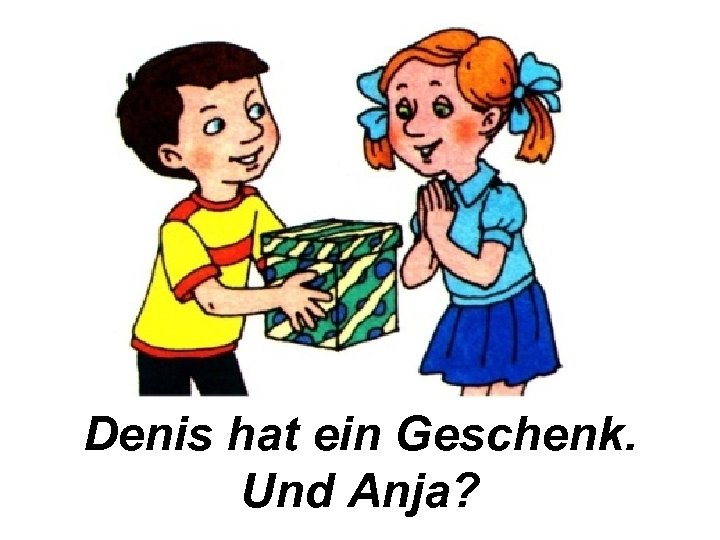 Denis hat ein Geschenk. Und Anja?