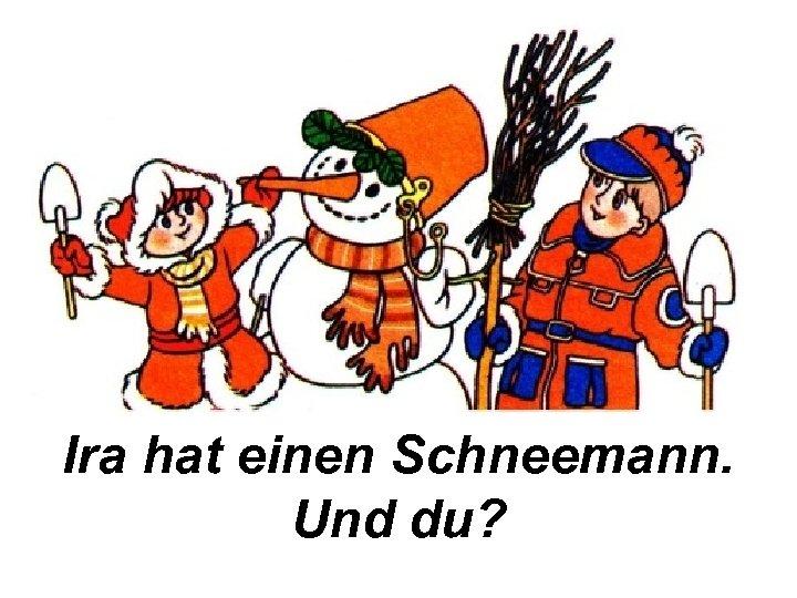 Ira hat einen Schneemann. Und du?