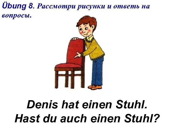 Übung 8. Рассмотри рисунки и ответь на вопросы. Denis hat einen Stuhl. Hast du