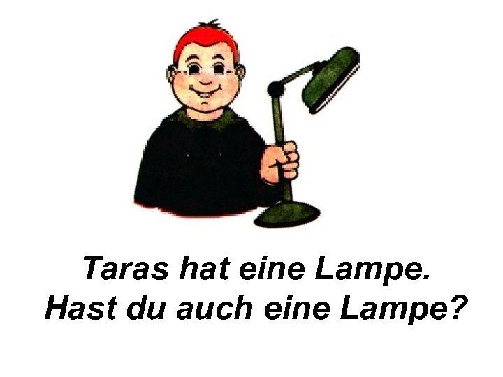 Taras hat eine Lampe. Hast du auch eine Lampe?