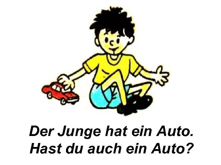 Der Junge hat ein Auto. Hast du auch ein Auto?