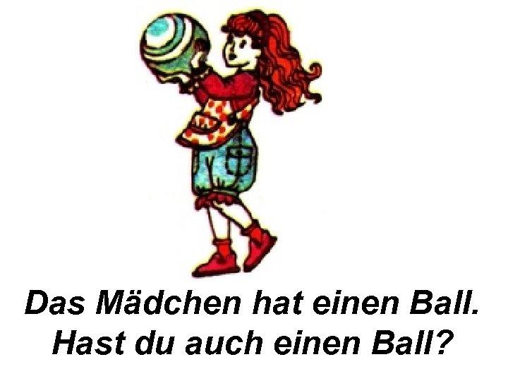 Das Mädchen hat einen Ball. Hast du auch einen Ball?