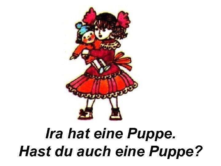 Ira hat eine Puppe. Hast du auch eine Puppe?