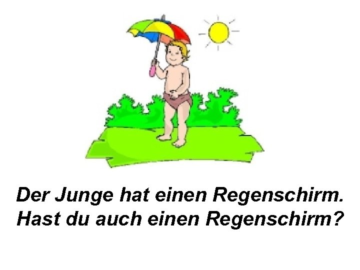 Der Junge hat einen Regenschirm. Hast du auch einen Regenschirm?