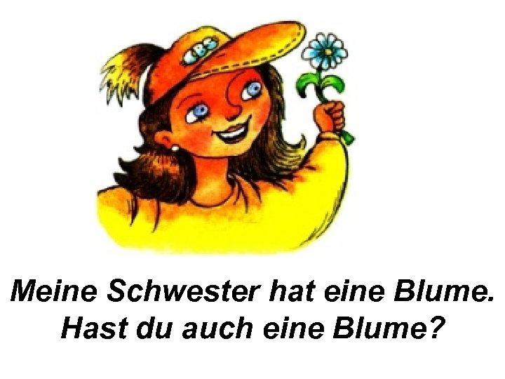 Meine Schwester hat eine Blume. Hast du auch eine Blume?