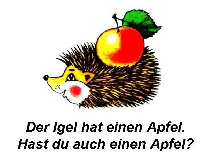 Der Igel hat einen Apfel. Hast du auch einen Apfel?