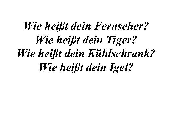 Wie heißt dein Fernseher? Wie heißt dein Tiger? Wie heißt dein Kühlschrank? Wie heißt