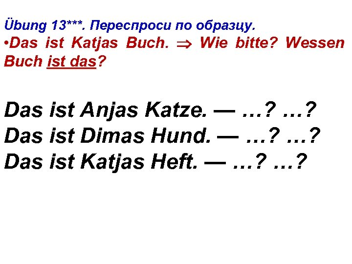 Übung 13***. Переспроси по образцу. • Das ist Katjas Buch. Wie bitte? Wessen Buch