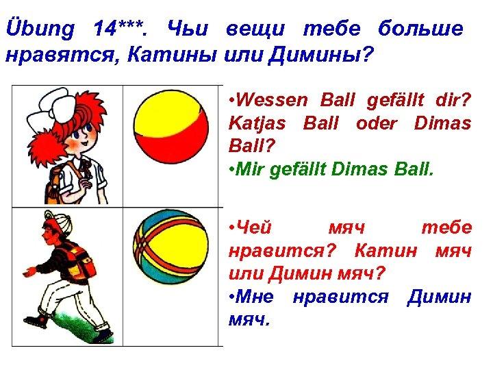 Übung 14***. Чьи вещи тебе больше нравятся, Катины или Димины? • Wessen Ball gefällt