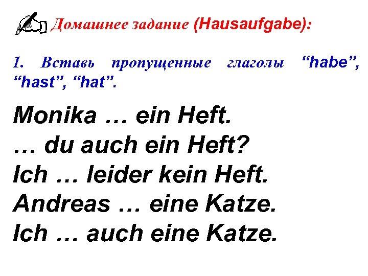 """Домашнее задание (Hausaufgabe): 1. Вставь пропущенные """"hast"""", """"hat"""". глаголы Monika … ein Heft. …"""