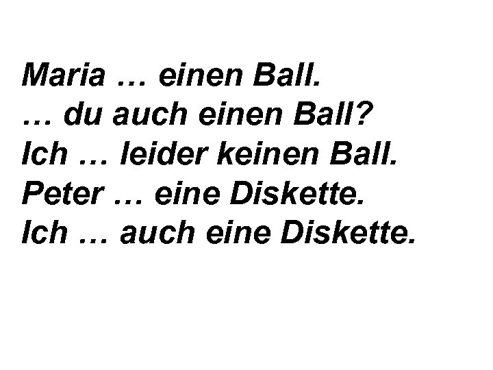Maria … einen Ball. … du auch einen Ball? Ich … leider keinen Ball.