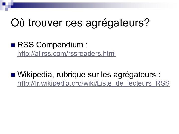 Où trouver ces agrégateurs? n RSS Compendium : http: //allrss. com/rssreaders. html n Wikipedia,