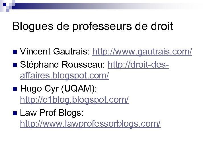 Blogues de professeurs de droit Vincent Gautrais: http: //www. gautrais. com/ n Stéphane Rousseau: