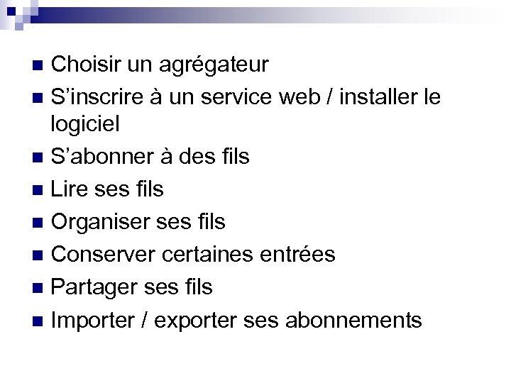 Choisir un agrégateur n S'inscrire à un service web / installer le logiciel n