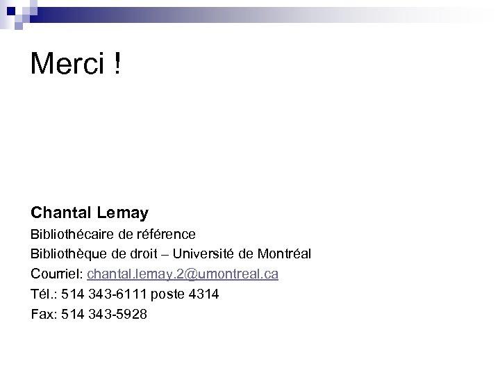Merci ! Chantal Lemay Bibliothécaire de référence Bibliothèque de droit – Université de Montréal
