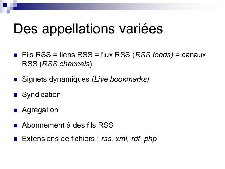 Des appellations variées n Fils RSS = liens RSS = flux RSS (RSS feeds)