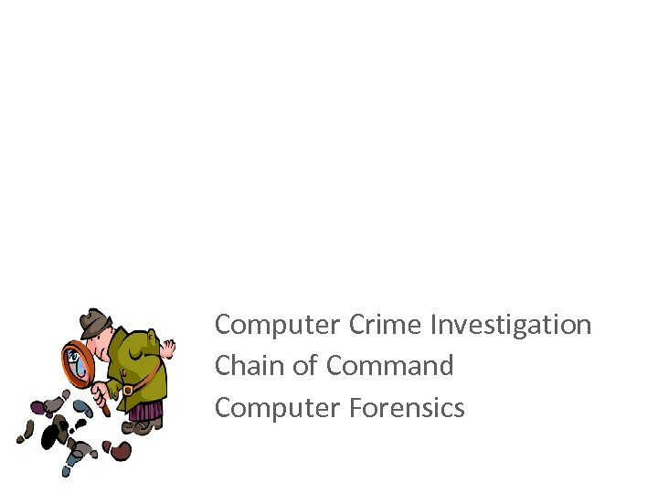 Computer Investigation and Forensics Computer Crime Investigation Chain of Command Computer Forensics