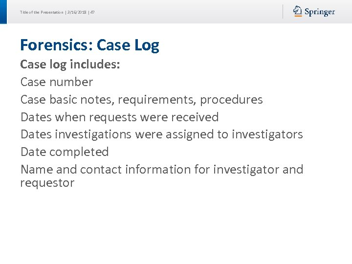 Title of the Presentation | 3/16/2018 | 47 Forensics: Case Log Case log includes:
