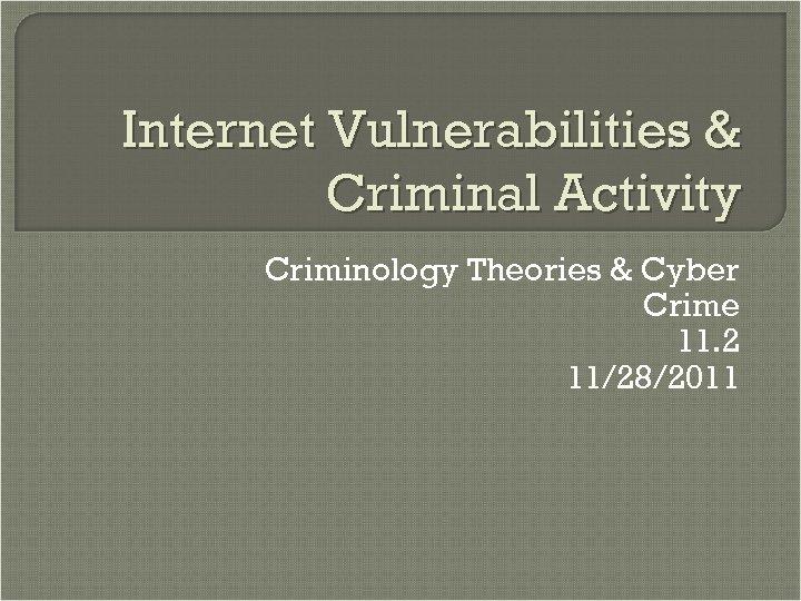 Internet Vulnerabilities & Criminal Activity Criminology Theories & Cyber Crime 11. 2 11/28/2011