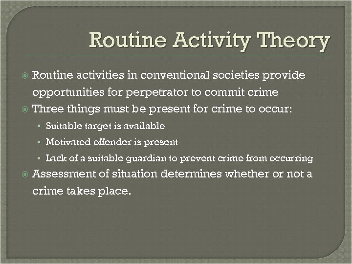Routine Activity Theory Routine activities in conventional societies provide opportunities for perpetrator to commit