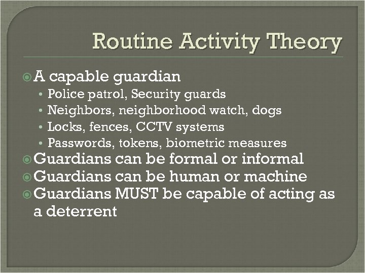 Routine Activity Theory A capable guardian • Police patrol, Security guards • Neighbors, neighborhood