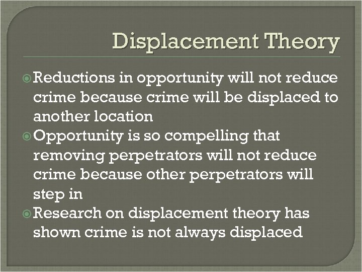 Displacement Theory Reductions in opportunity will not reduce crime because crime will be displaced