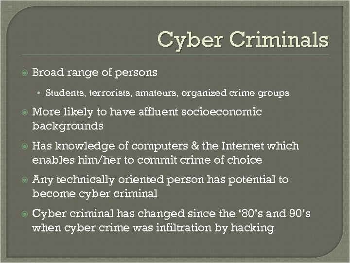Cyber Criminals Broad range of persons • Students, terrorists, amateurs, organized crime groups More